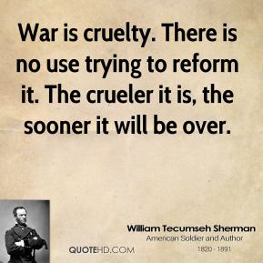 War is cruelty. There is no use trying to reform it. The crueler it is, the sooner it will be over.