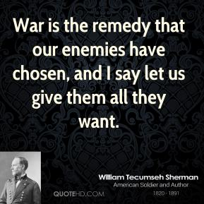 William Tecumseh Sherman - War is the remedy that our enemies have chosen, and I say let us give them all they want.