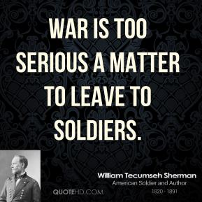 William Tecumseh Sherman - War is too serious a matter to leave to soldiers.