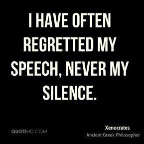 Xenocrates  - I have often regretted my speech, never my silence.