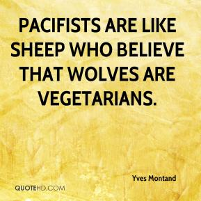 Yves Montand - Pacifists are like sheep who believe that wolves are vegetarians.