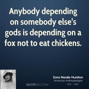 Zora Neale Hurston - Anybody depending on somebody else's gods is depending on a fox not to eat chickens.
