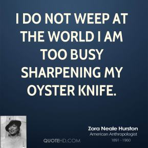 Zora Neale Hurston - I do not weep at the world I am too busy sharpening my oyster knife.