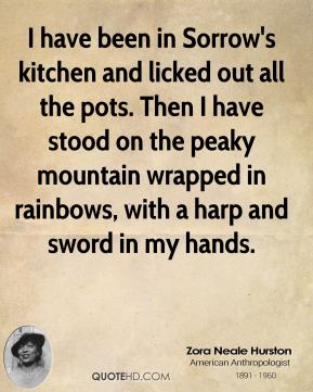 Zora Neale Hurston - I have been in Sorrow's kitchen and licked out all the pots. Then I have stood on the peaky mountain wrapped in rainbows, with a harp and sword in my hands.