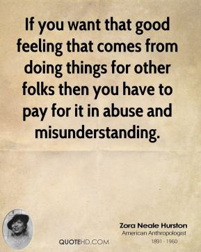 Zora Neale Hurston - If you want that good feeling that comes from doing things for other folks then you have to pay for it in abuse and misunderstanding.