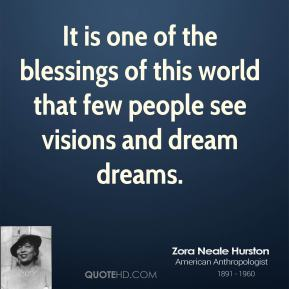 Zora Neale Hurston - It is one of the blessings of this world that few people see visions and dream dreams.