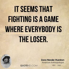 Zora Neale Hurston - It seems that fighting is a game where everybody is the loser.