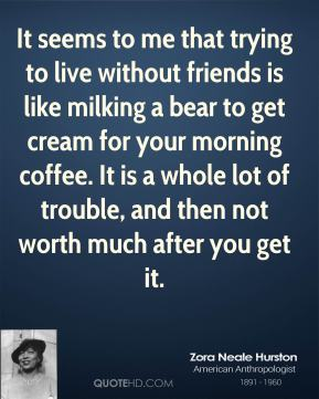 Zora Neale Hurston - It seems to me that trying to live without friends is like milking a bear to get cream for your morning coffee. It is a whole lot of trouble, and then not worth much after you get it.