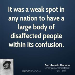 Zora Neale Hurston - It was a weak spot in any nation to have a large body of disaffected people within its confusion.