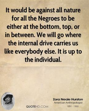 Zora Neale Hurston - It would be against all nature for all the Negroes to be either at the bottom, top, or in between. We will go where the internal drive carries us like everybody else. It is up to the individual.