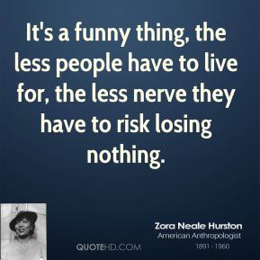 Zora Neale Hurston - It's a funny thing, the less people have to live for, the less nerve they have to risk losing nothing.