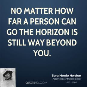 No matter how far a person can go the horizon is still way beyond you.
