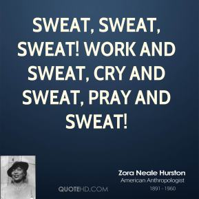 Sweat, sweat, sweat! Work and sweat, cry and sweat, pray and sweat!