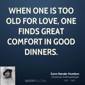 When one is too old for love, one finds great comfort in good dinners.