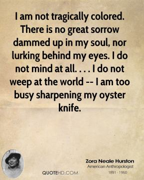 I am not tragically colored. There is no great sorrow dammed up in my soul, nor lurking behind my eyes. I do not mind at all. . . . I do not weep at the world -- I am too busy sharpening my oyster knife.