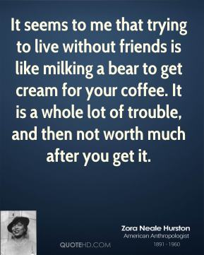 Zora Neale Hurston  - It seems to me that trying to live without friends is like milking a bear to get cream for your coffee. It is a whole lot of trouble, and then not worth much after you get it.