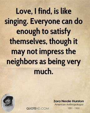 Zora Neale Hurston  - Love, I find, is like singing. Everyone can do enough to satisfy themselves, though it may not impress the neighbors as being very much.