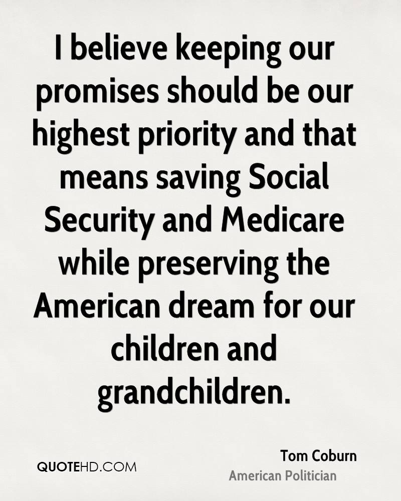 I believe keeping our promises should be our highest priority and that means saving Social Security and Medicare while preserving the American dream for our children and grandchildren.