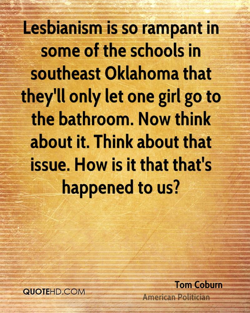 Lesbianism is so rampant in some of the schools in southeast Oklahoma that they'll only let one girl go to the bathroom. Now think about it. Think about that issue. How is it that that's happened to us?