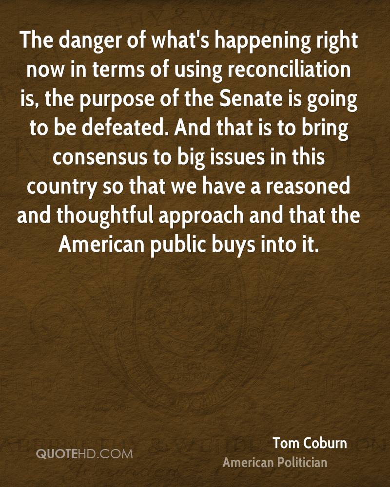The danger of what's happening right now in terms of using reconciliation is, the purpose of the Senate is going to be defeated. And that is to bring consensus to big issues in this country so that we have a reasoned and thoughtful approach and that the American public buys into it.