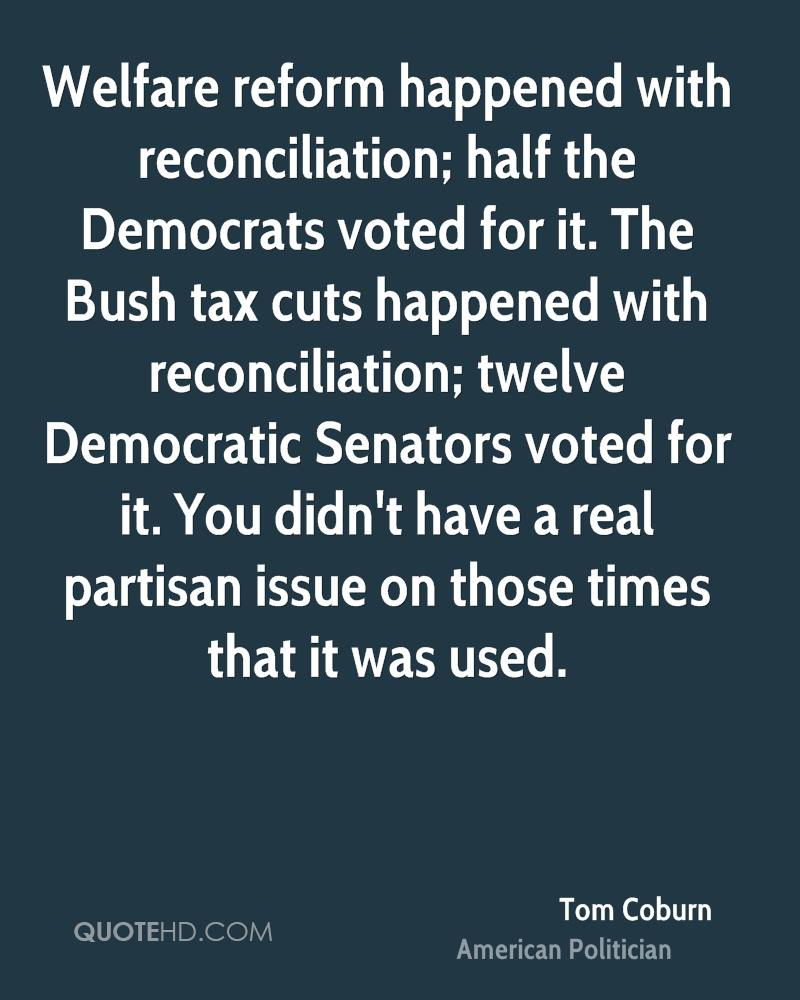 Welfare reform happened with reconciliation; half the Democrats voted for it. The Bush tax cuts happened with reconciliation; twelve Democratic Senators voted for it. You didn't have a real partisan issue on those times that it was used.