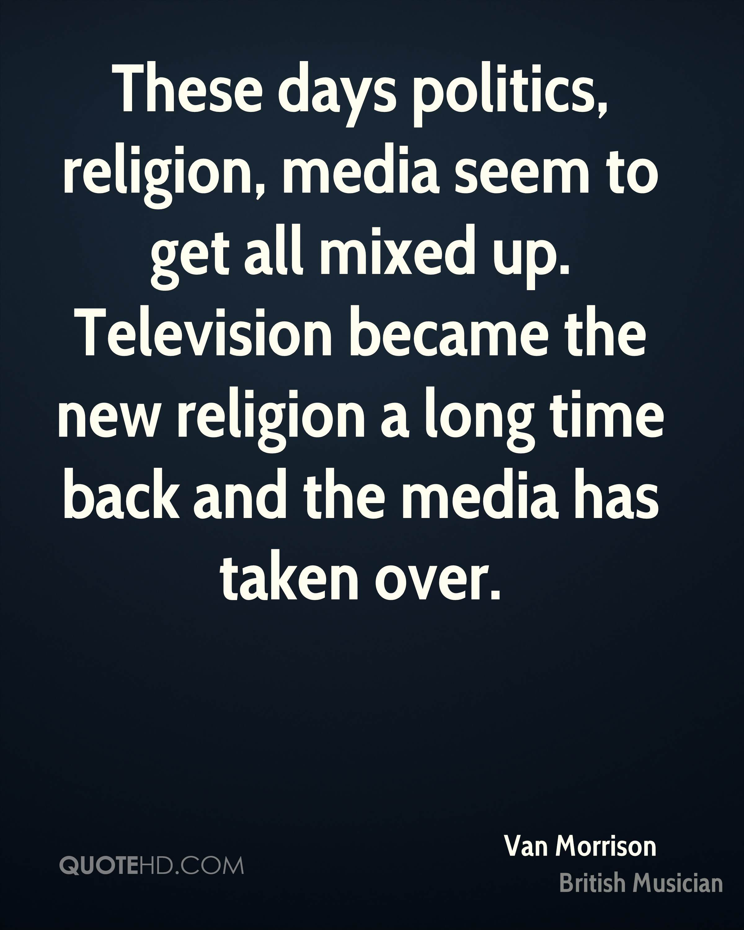 These days politics, religion, media seem to get all mixed up. Television became the new religion a long time back and the media has taken over.