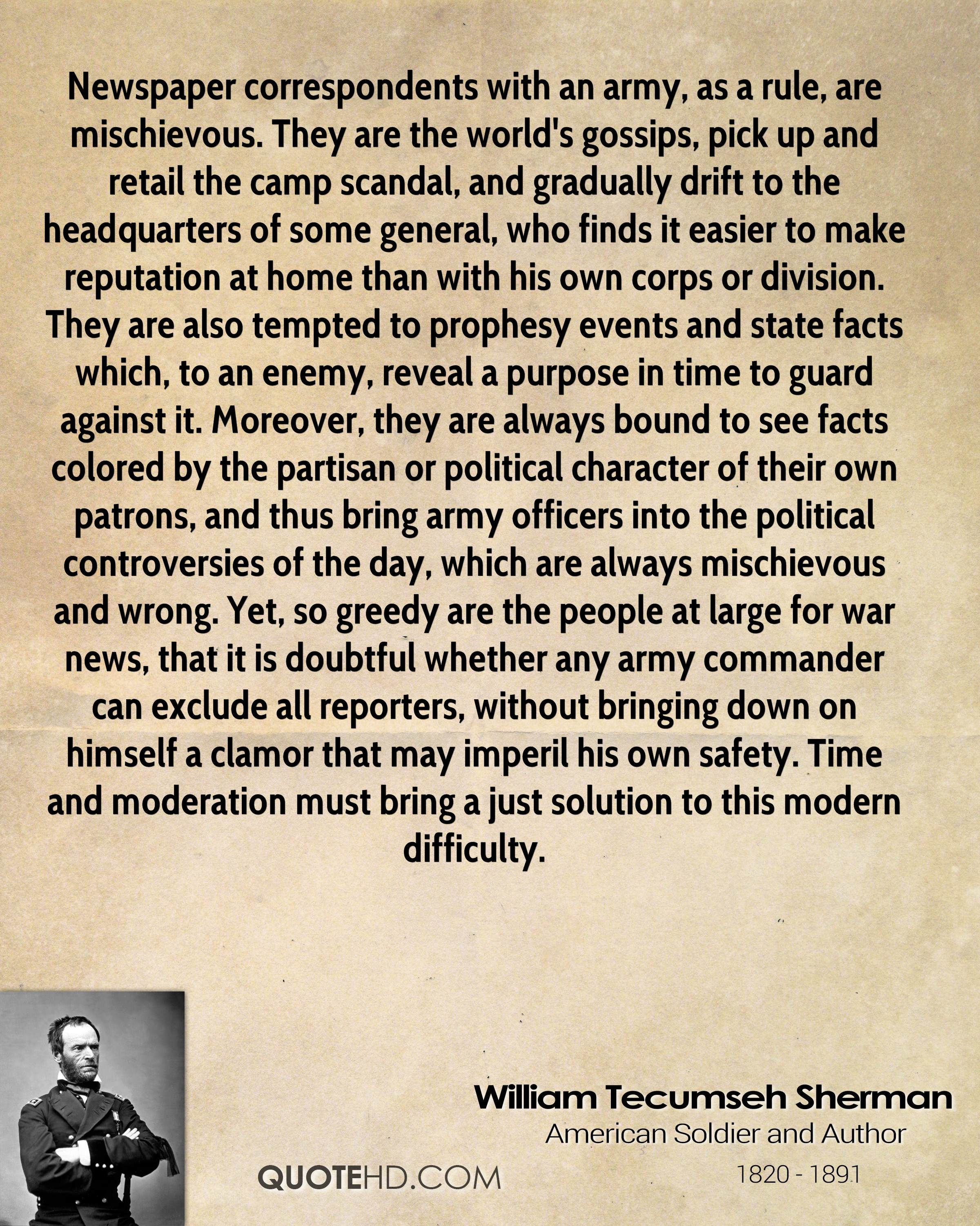 Newspaper correspondents with an army, as a rule, are mischievous. They are the world's gossips, pick up and retail the camp scandal, and gradually drift to the headquarters of some general, who finds it easier to make reputation at home than with his own corps or division. They are also tempted to prophesy events and state facts which, to an enemy, reveal a purpose in time to guard against it. Moreover, they are always bound to see facts colored by the partisan or political character of their own patrons, and thus bring army officers into the political controversies of the day, which are always mischievous and wrong. Yet, so greedy are the people at large for war news, that it is doubtful whether any army commander can exclude all reporters, without bringing down on himself a clamor that may imperil his own safety. Time and moderation must bring a just solution to this modern difficulty.