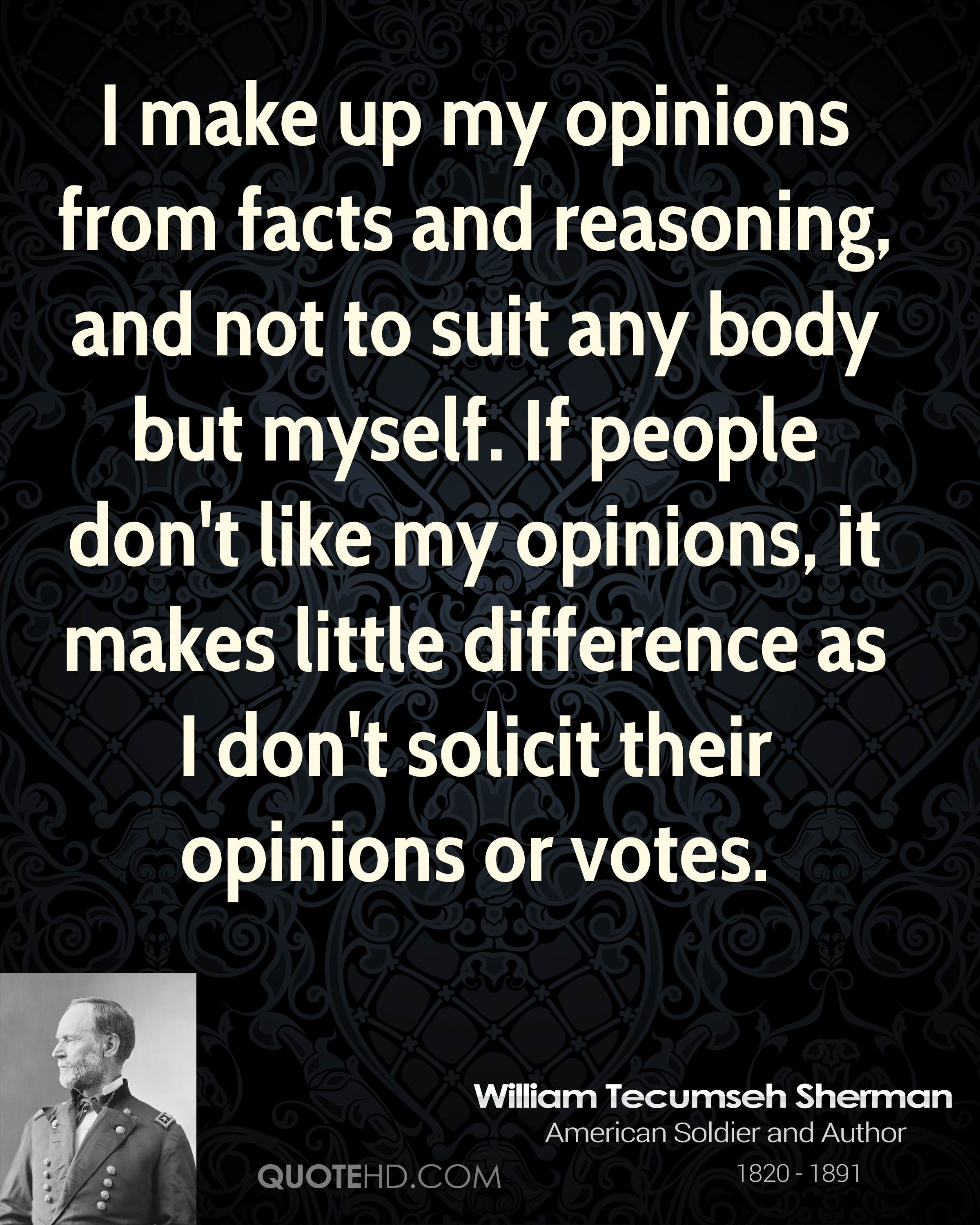 I make up my opinions from facts and reasoning, and not to suit any body but myself. If people don't like my opinions, it makes little difference as I don't solicit their opinions or votes.