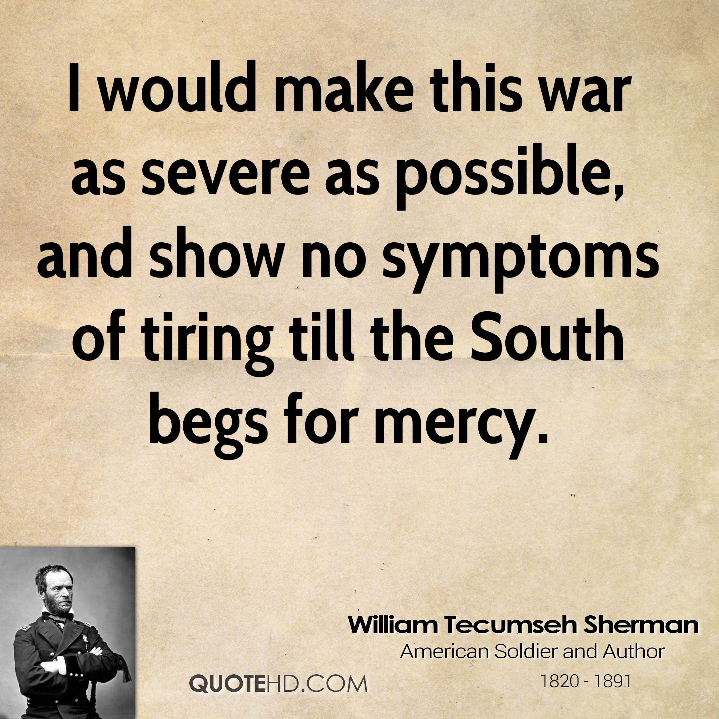 I would make this war as severe as possible, and show no symptoms of tiring till the South begs for mercy.