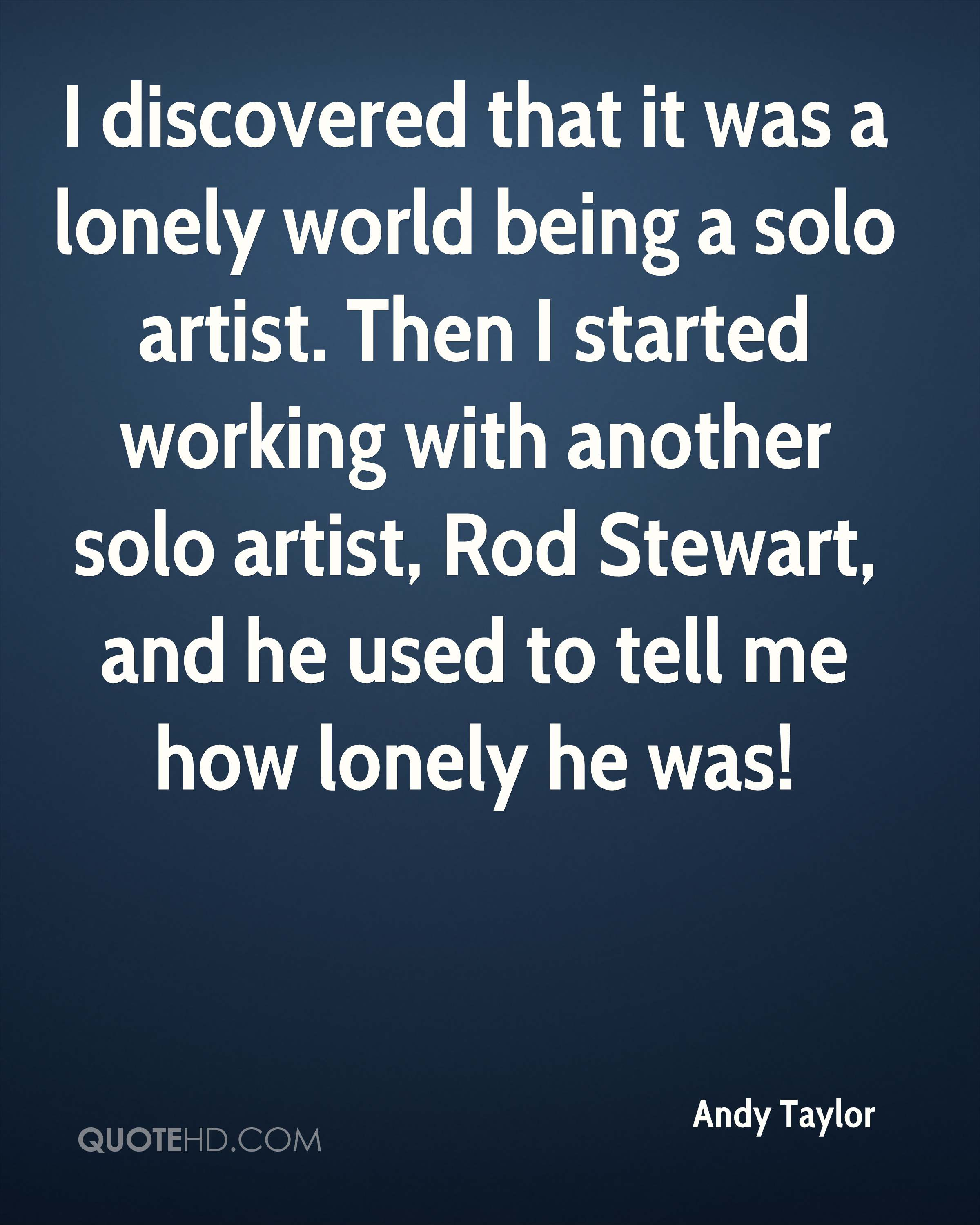 I discovered that it was a lonely world being a solo artist. Then I started working with another solo artist, Rod Stewart, and he used to tell me how lonely he was!