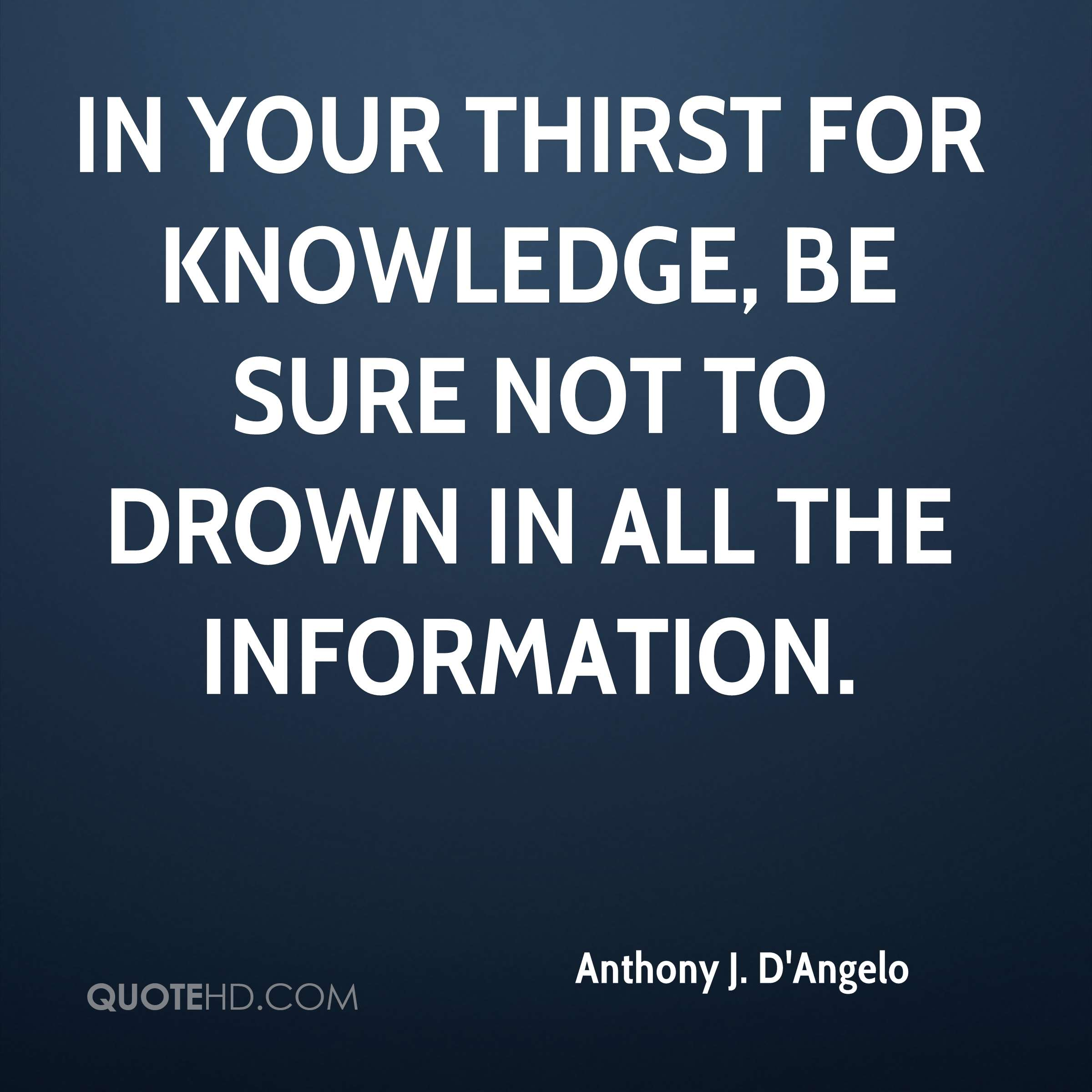 In your thirst for knowledge, be sure not to drown in all the information.