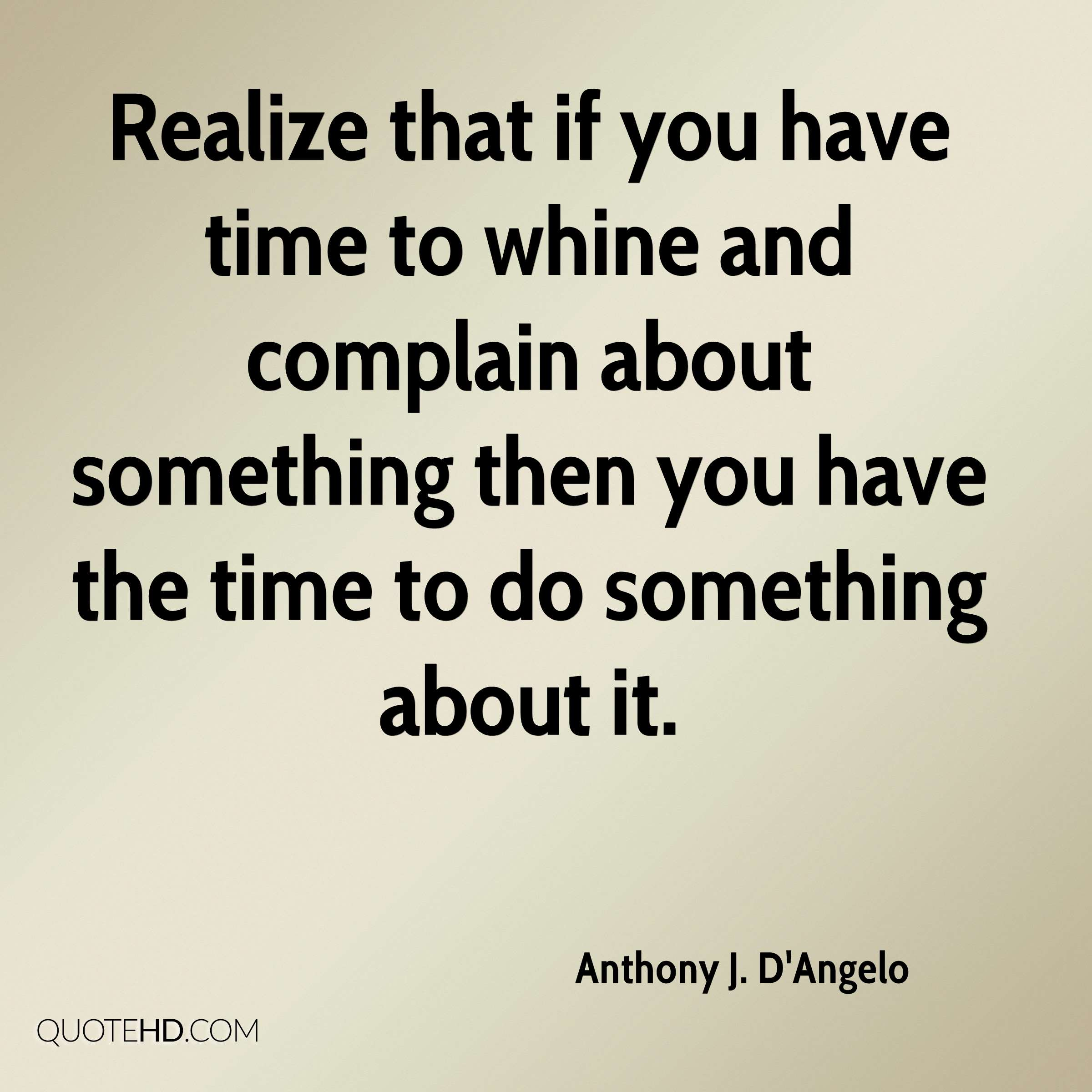Realize that if you have time to whine and complain about something then you have the time to do something about it.