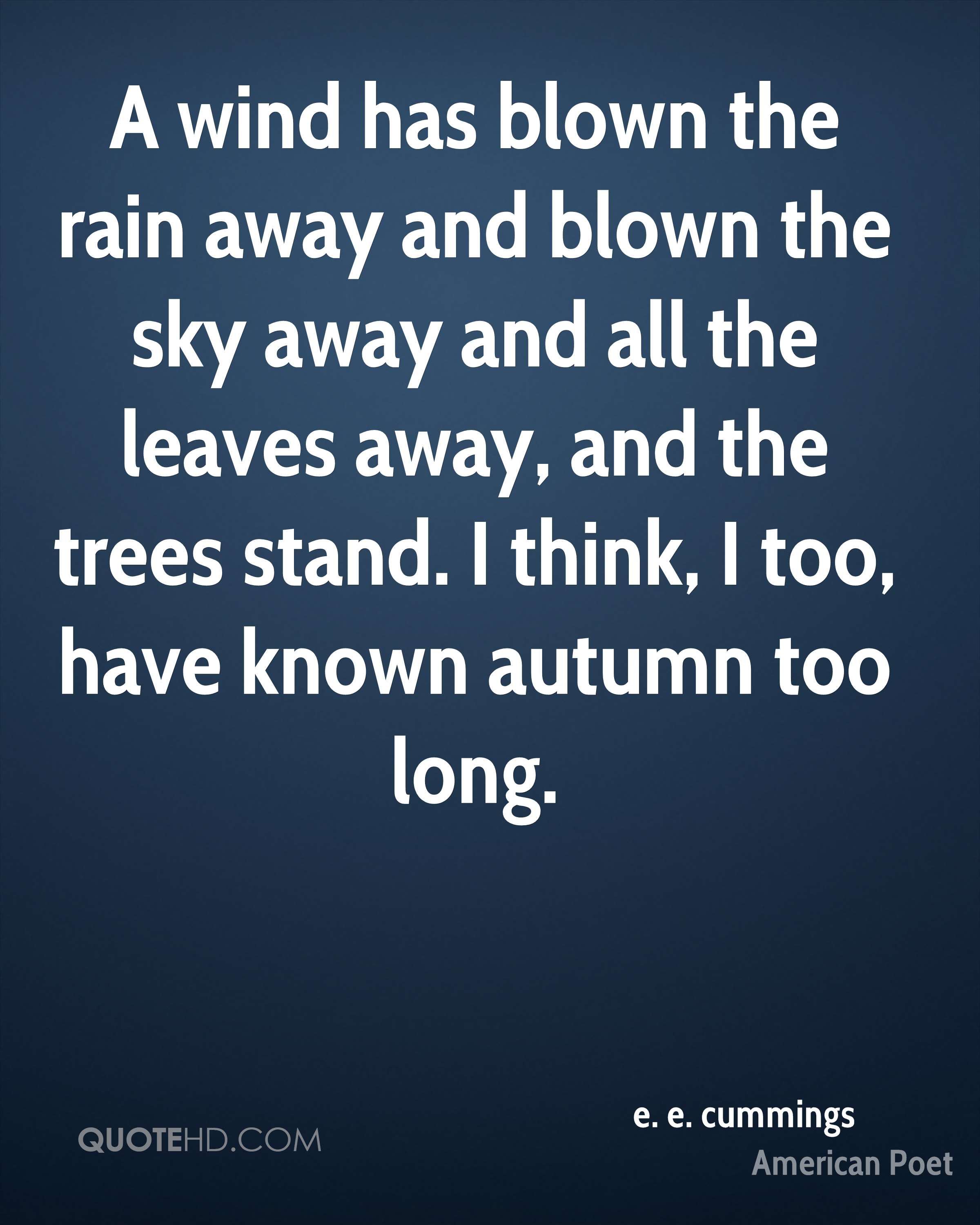 A wind has blown the rain away and blown the sky away and all the leaves away, and the trees stand. I think, I too, have known autumn too long.