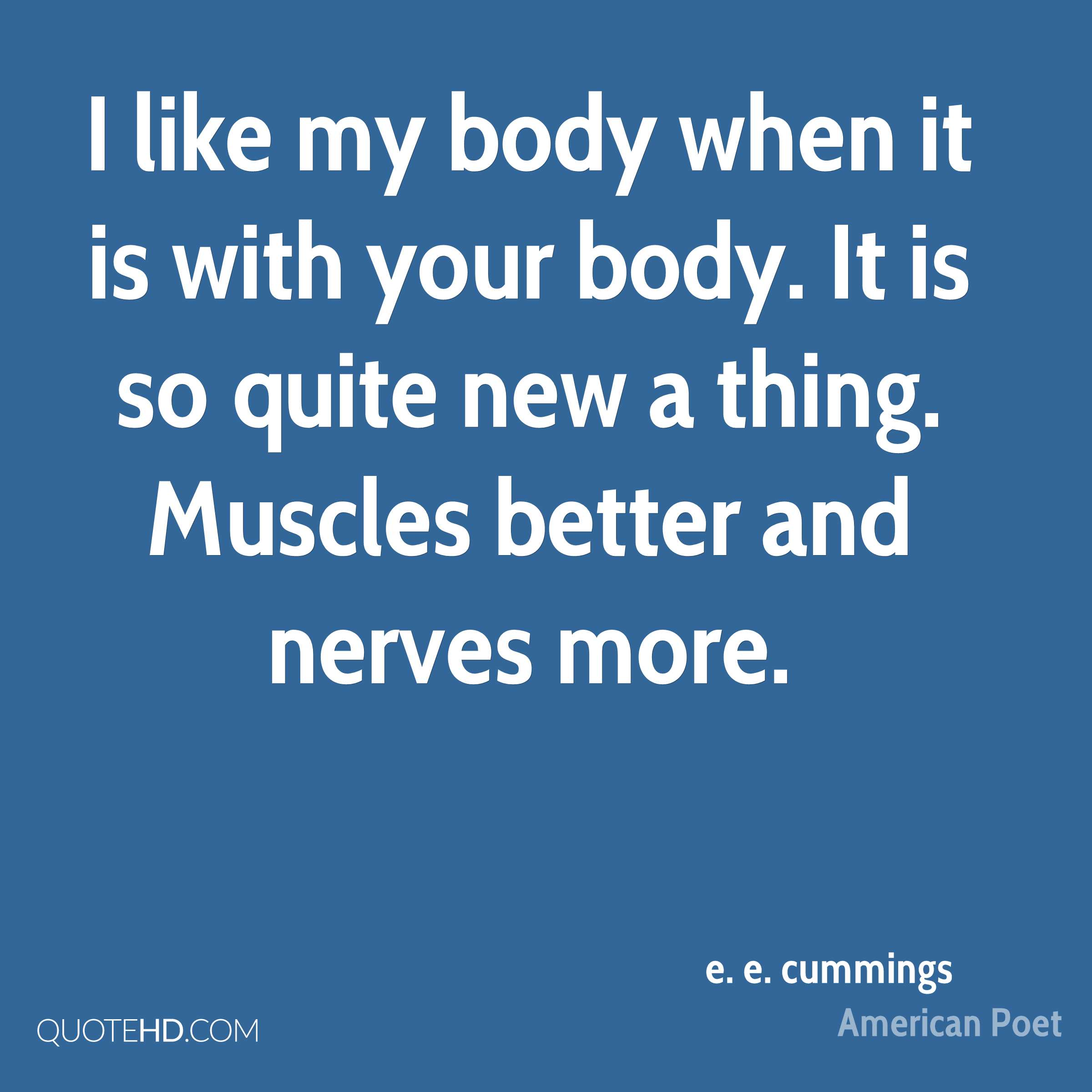 I like my body when it is with your body. It is so quite new a thing. Muscles better and nerves more.
