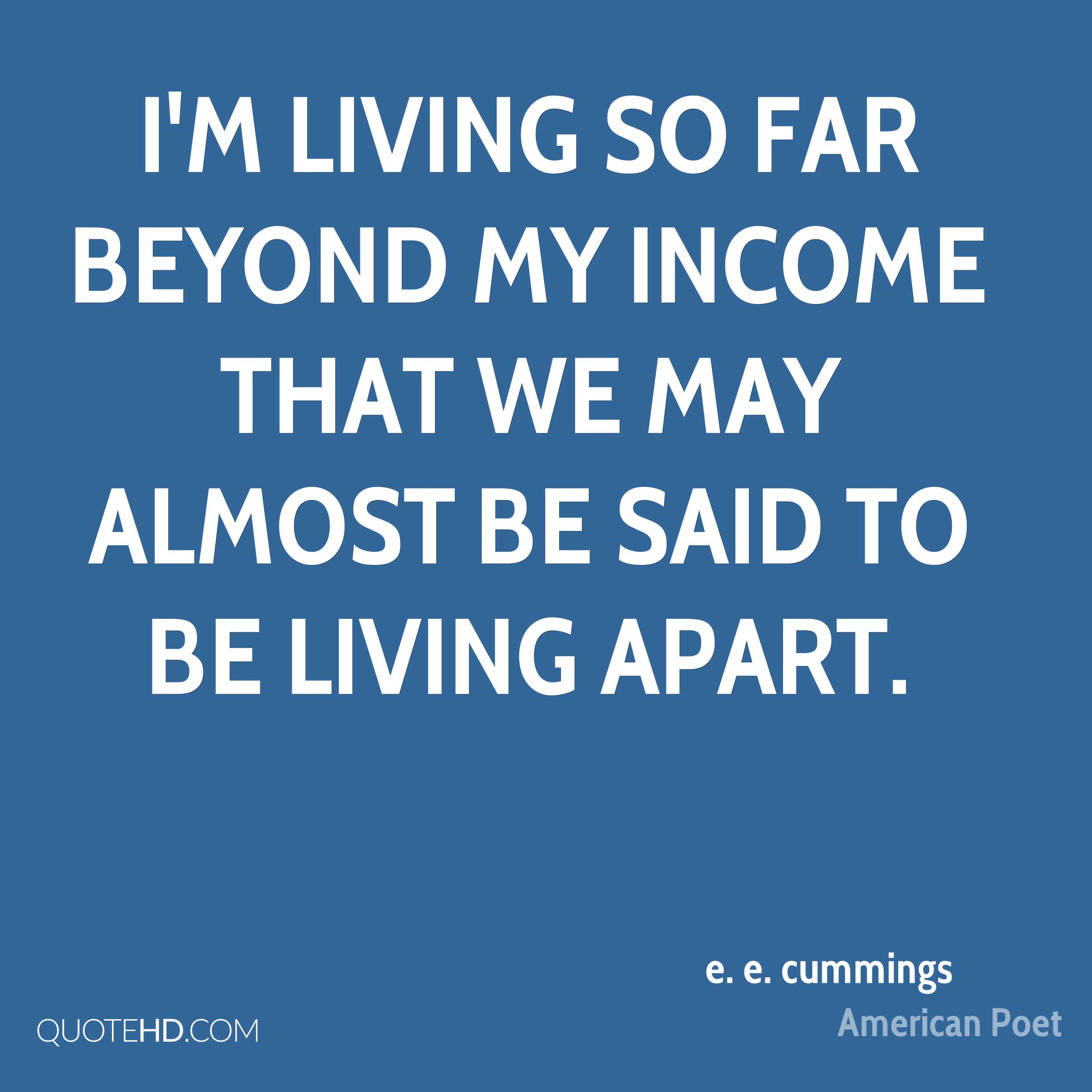 I'm living so far beyond my income that we may almost be said to be living apart.