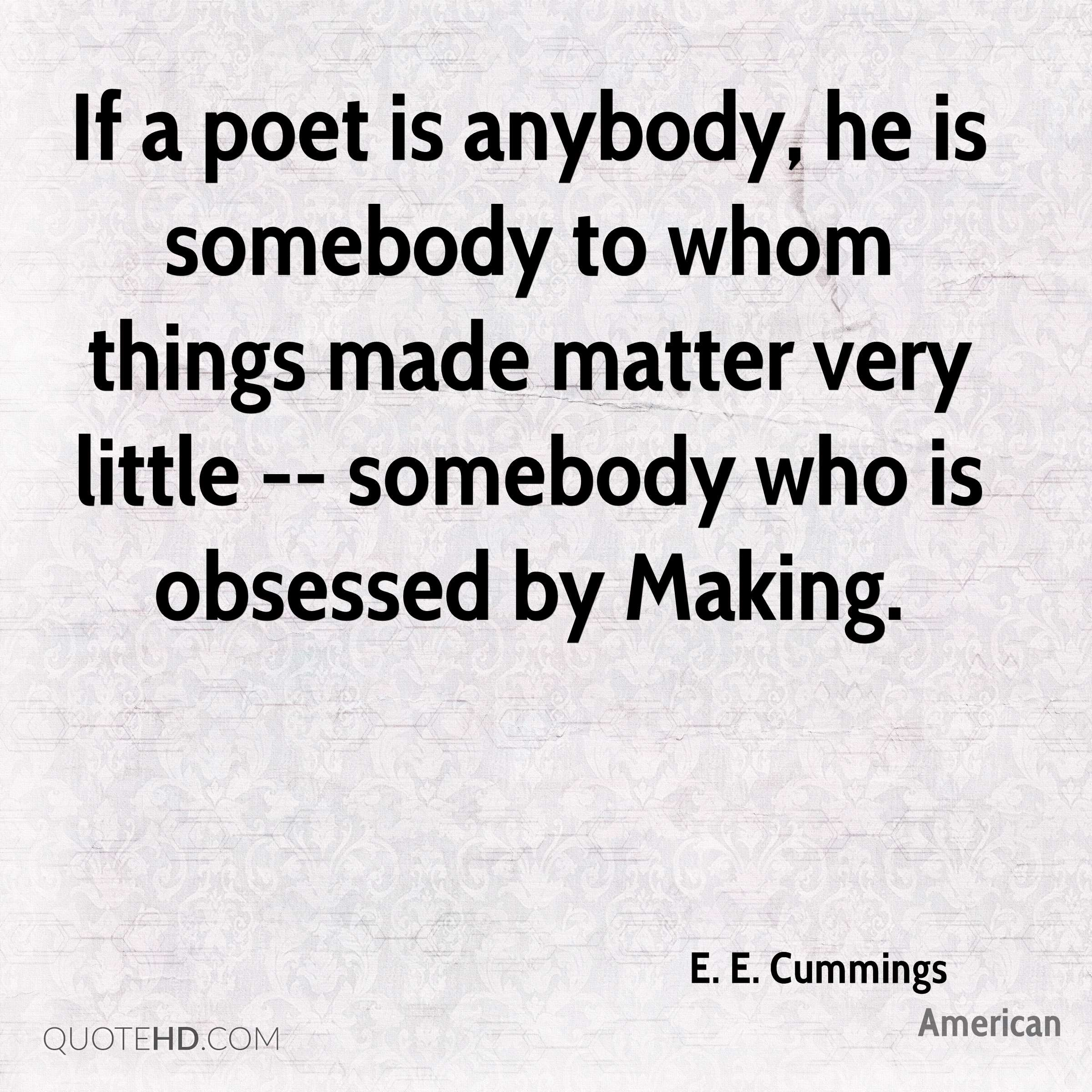 If a poet is anybody, he is somebody to whom things made matter very little -- somebody who is obsessed by Making.