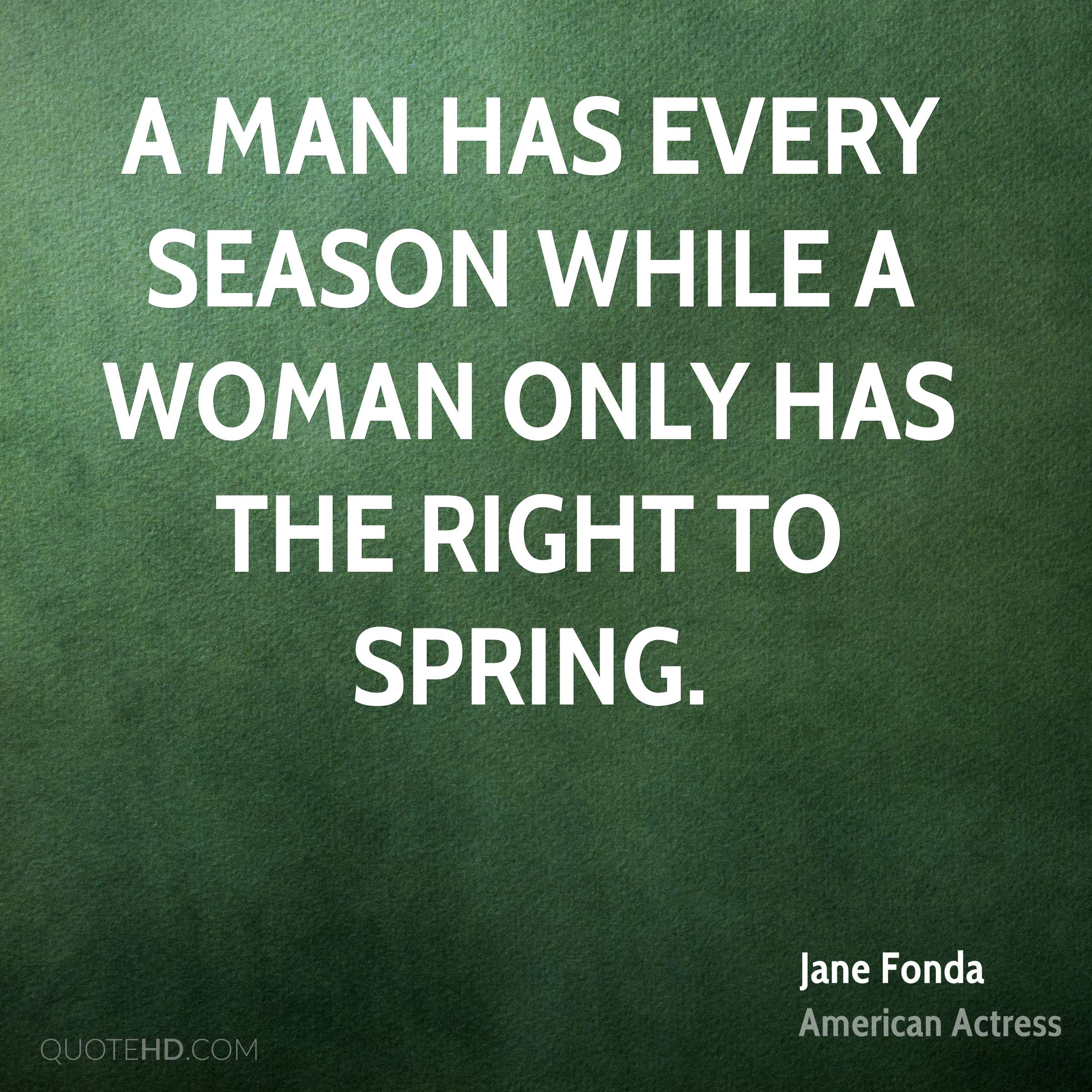 A man has every season while a woman only has the right to spring.