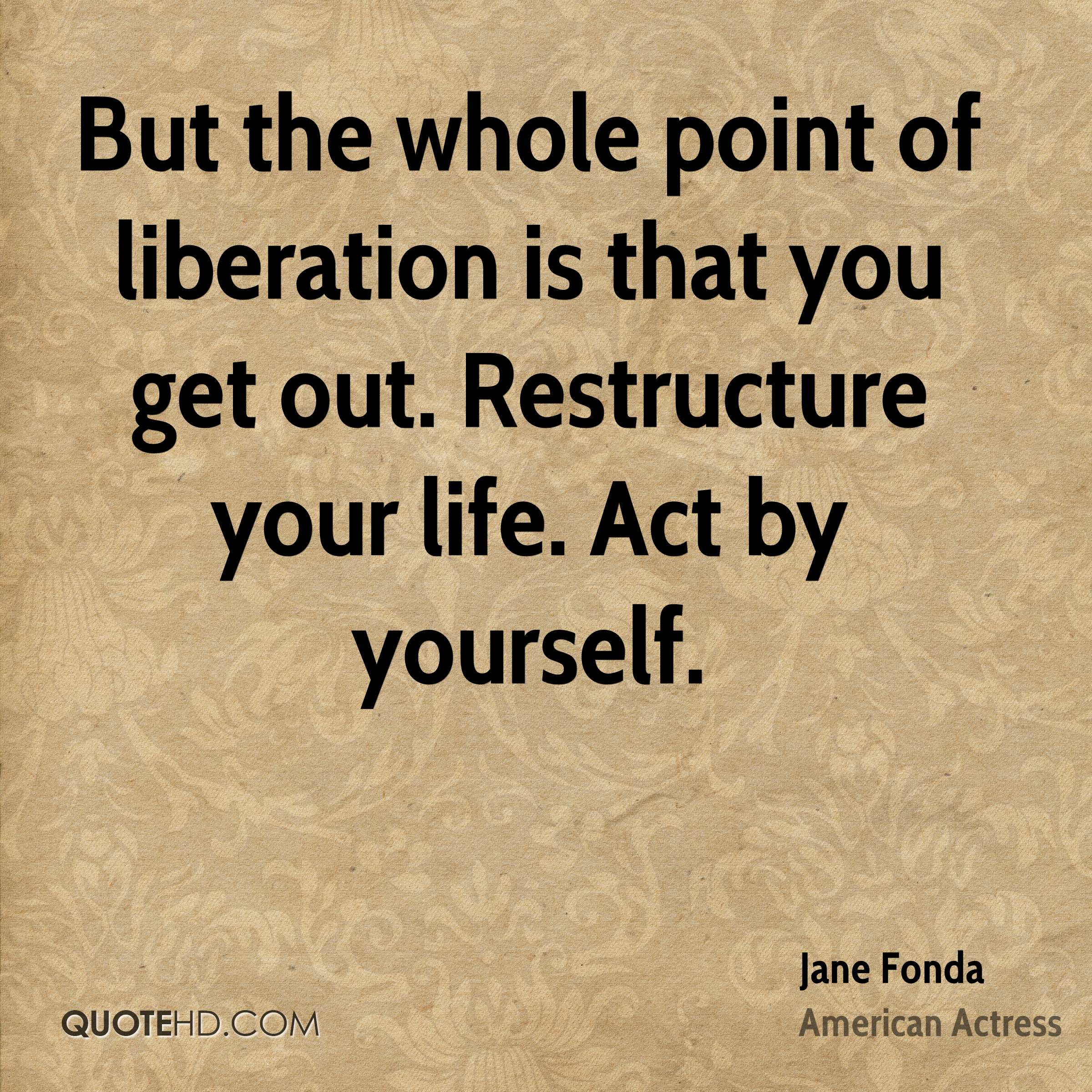 But the whole point of liberation is that you get out. Restructure your life. Act by yourself.