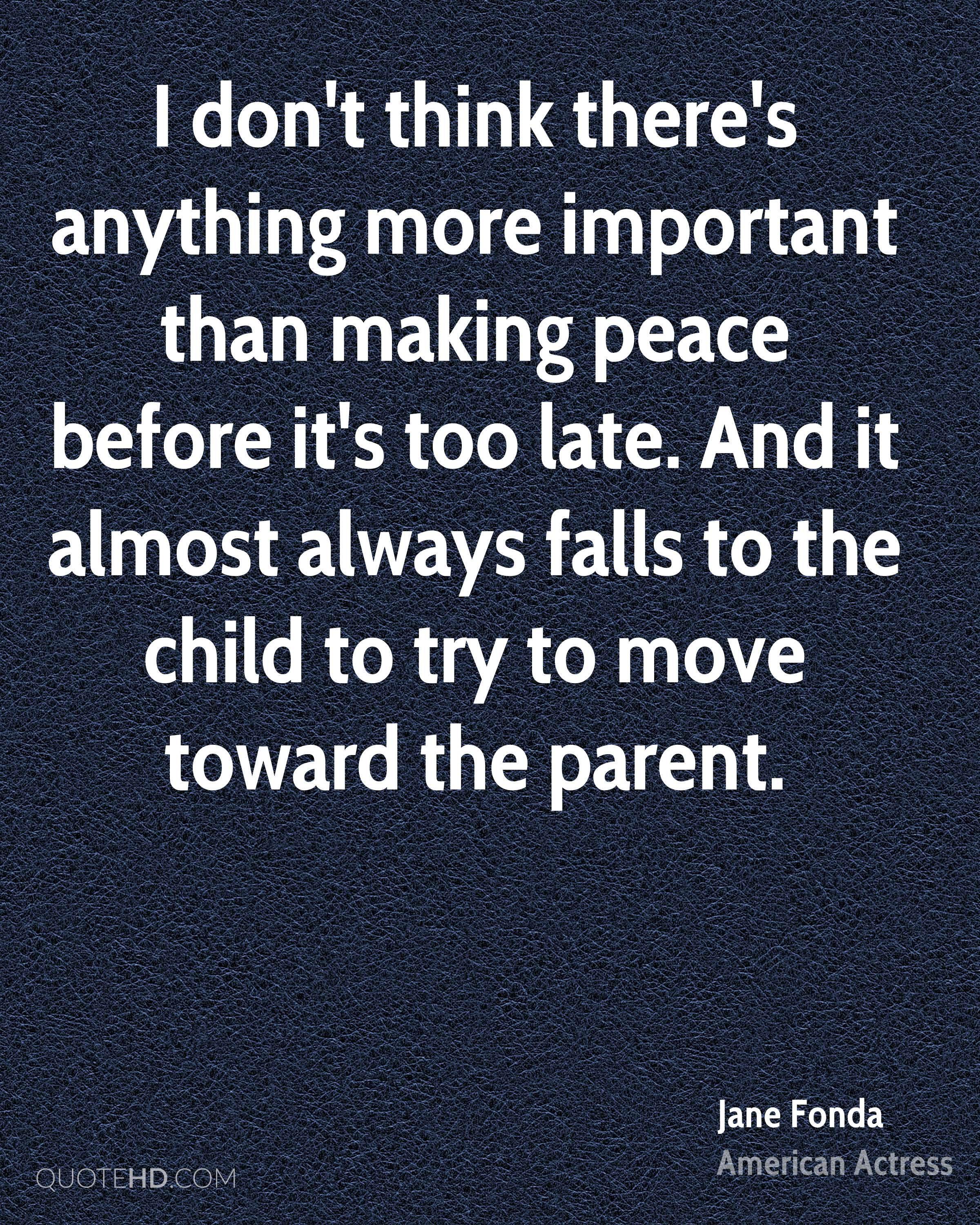 I don't think there's anything more important than making peace before it's too late. And it almost always falls to the child to try to move toward the parent.