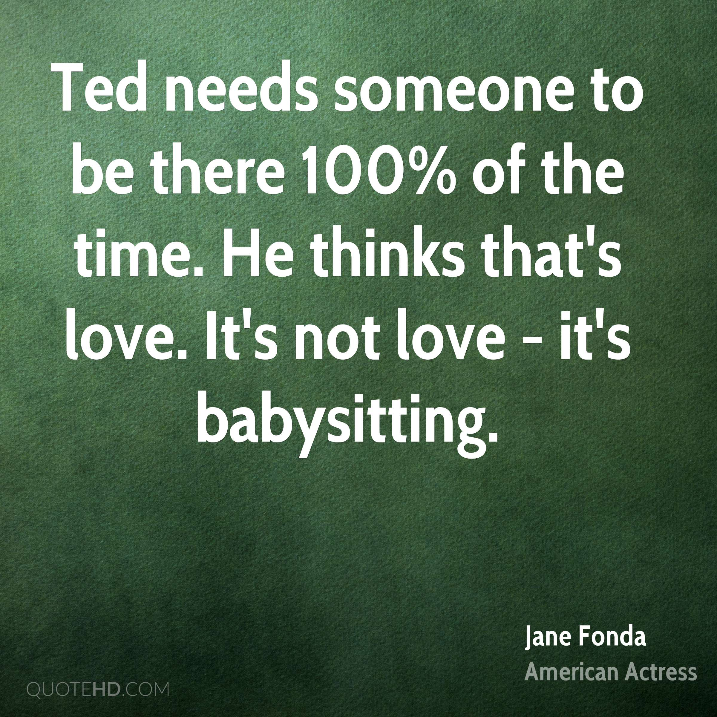 Ted needs someone to be there 100% of the time. He thinks that's love. It's not love - it's babysitting.