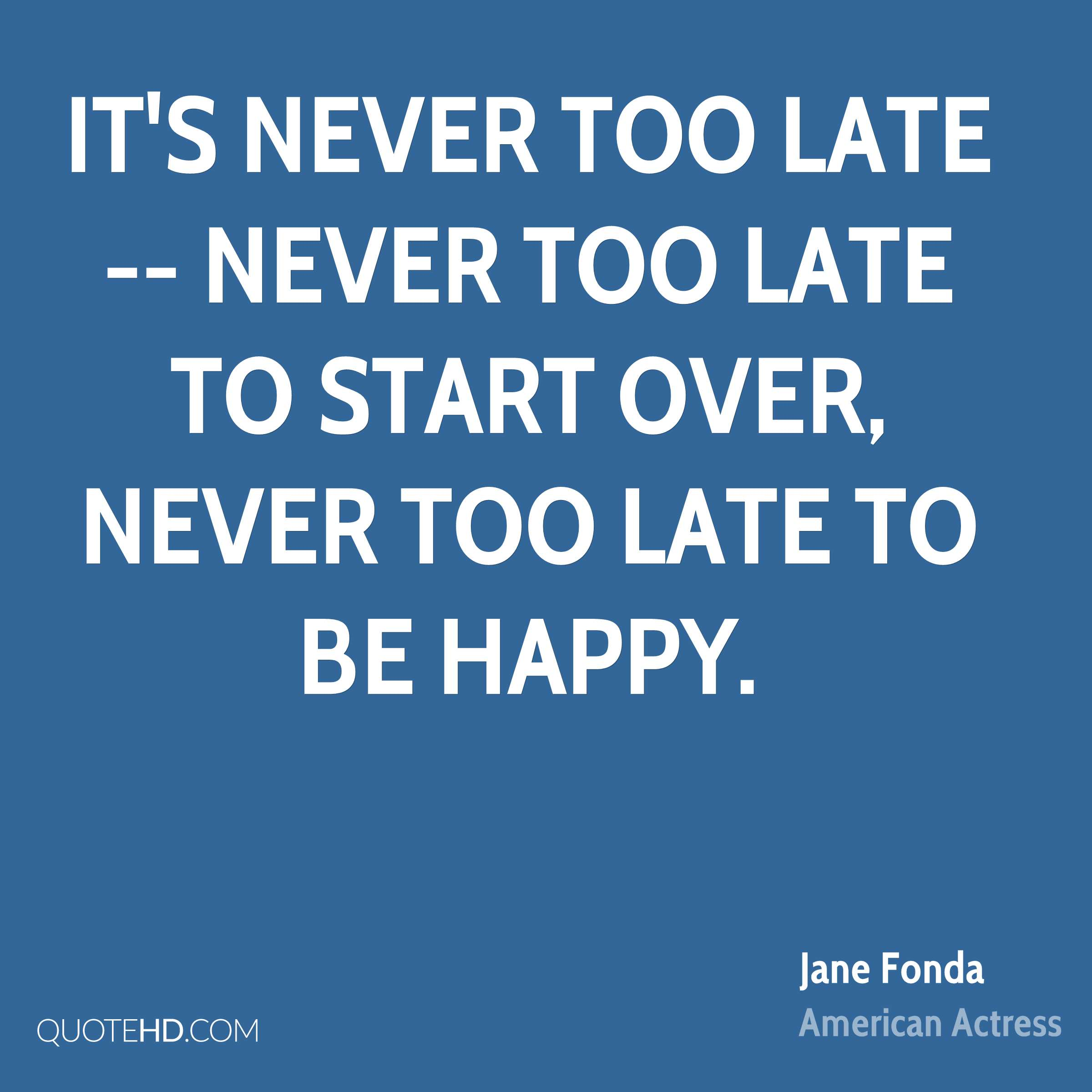 It's never too late -- never too late to start over, never too late to be happy.