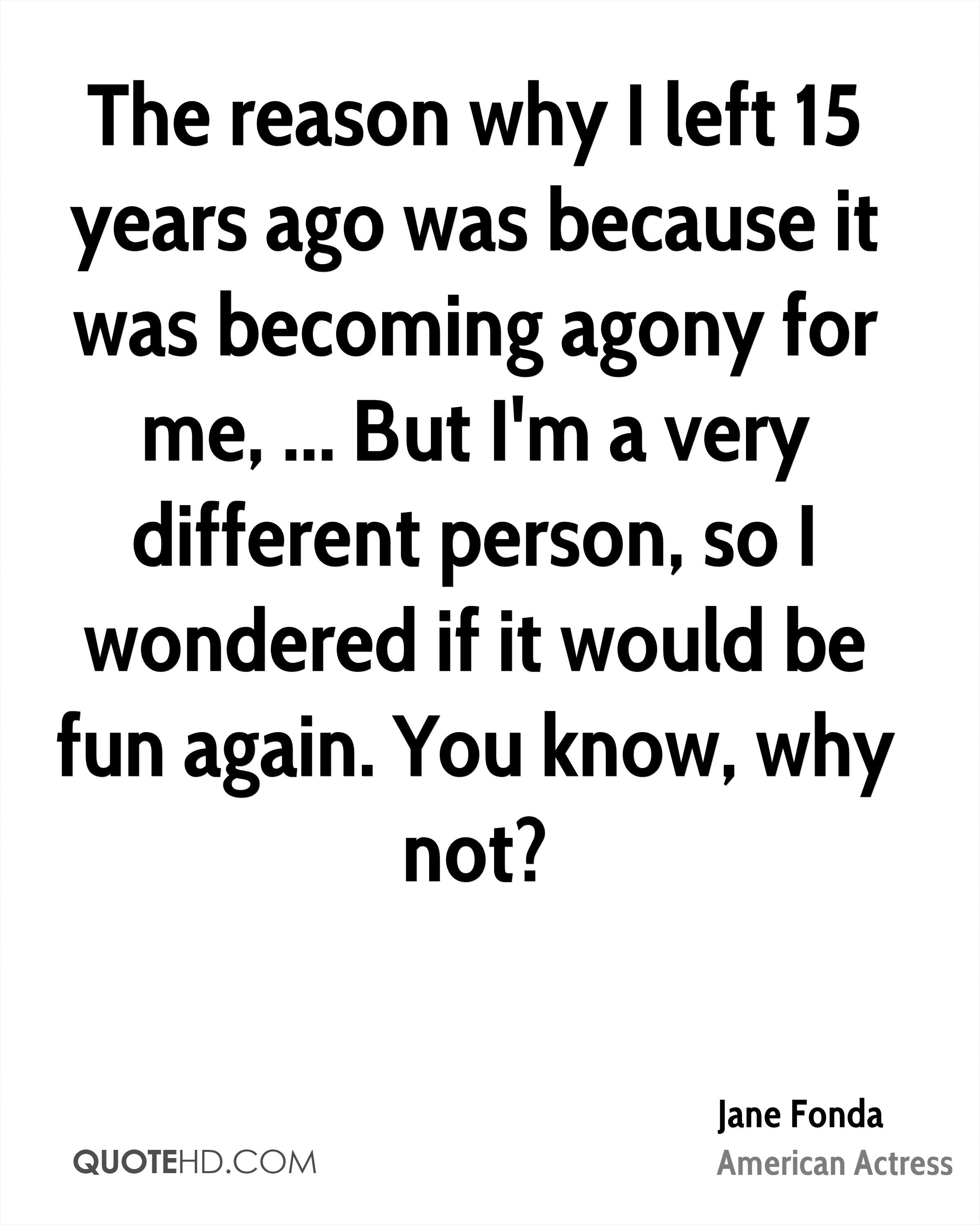 The reason why I left 15 years ago was because it was becoming agony for me, ... But I'm a very different person, so I wondered if it would be fun again. You know, why not?