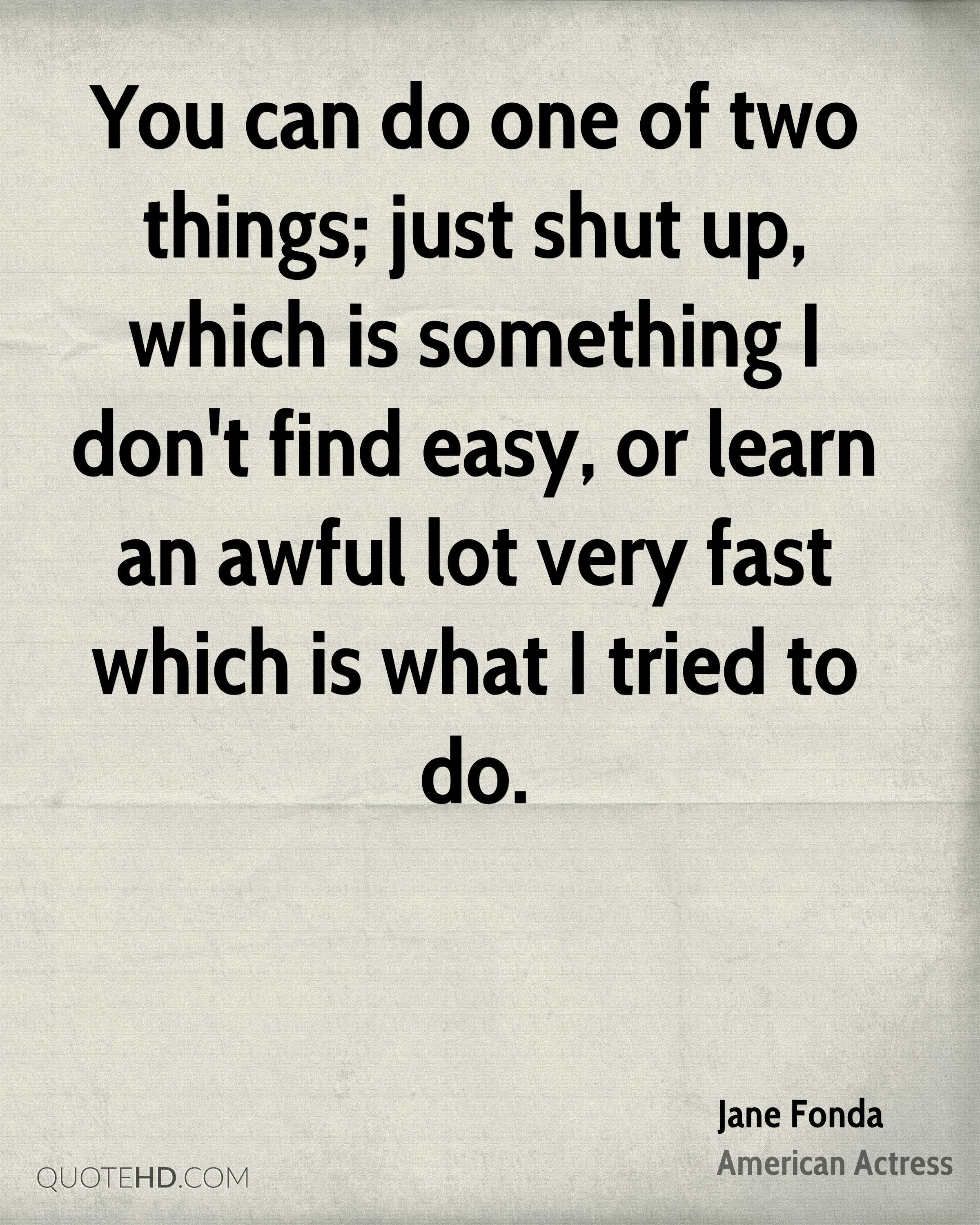 You can do one of two things; just shut up, which is something I don't find easy, or learn an awful lot very fast which is what I tried to do.