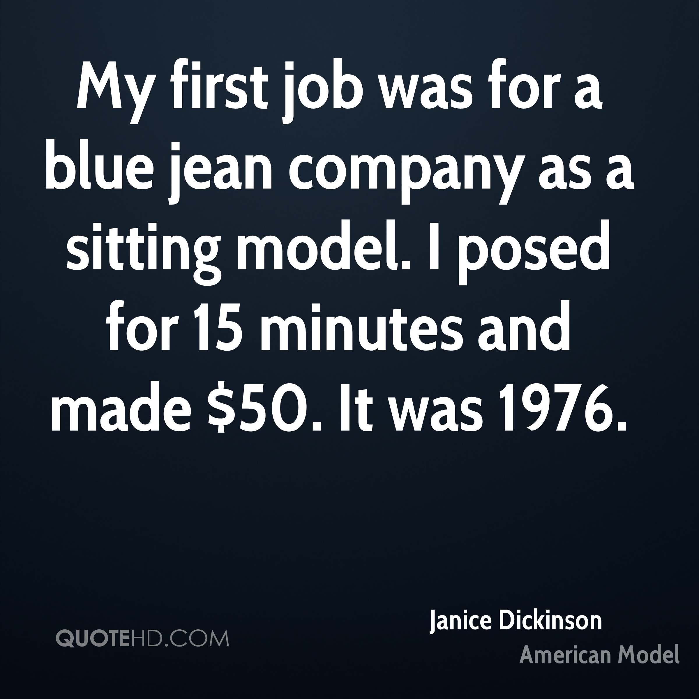 My first job was for a blue jean company as a sitting model. I posed for 15 minutes and made $50. It was 1976.