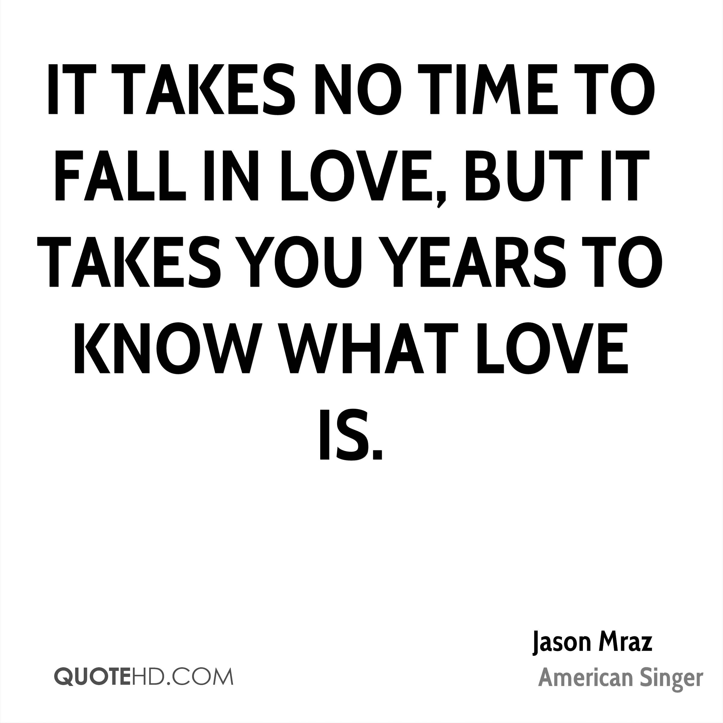 I Love You Jason Quotes : ... no time to fall in love, but it takes you years to know what love is