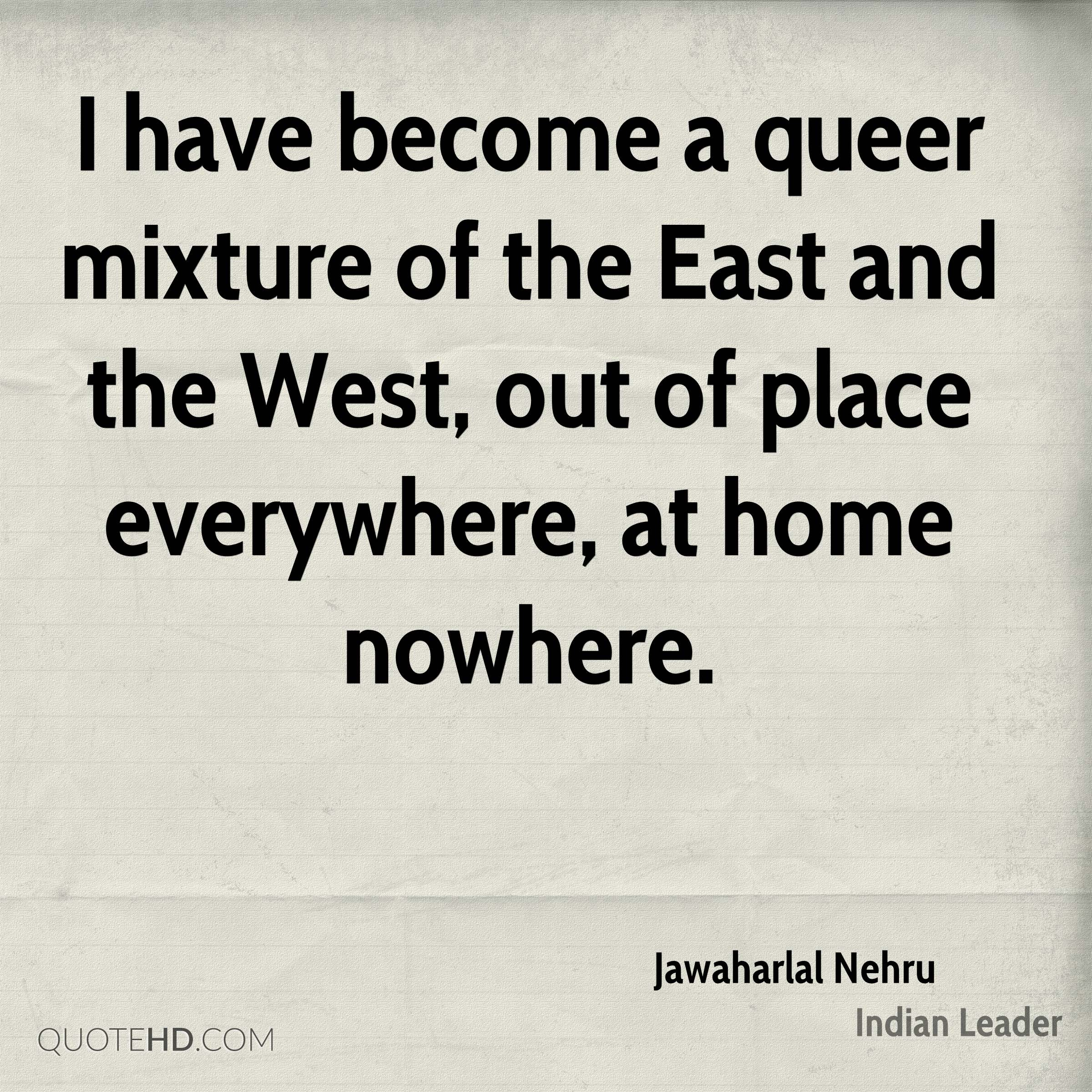 I have become a queer mixture of the East and the West, out of place everywhere, at home nowhere.