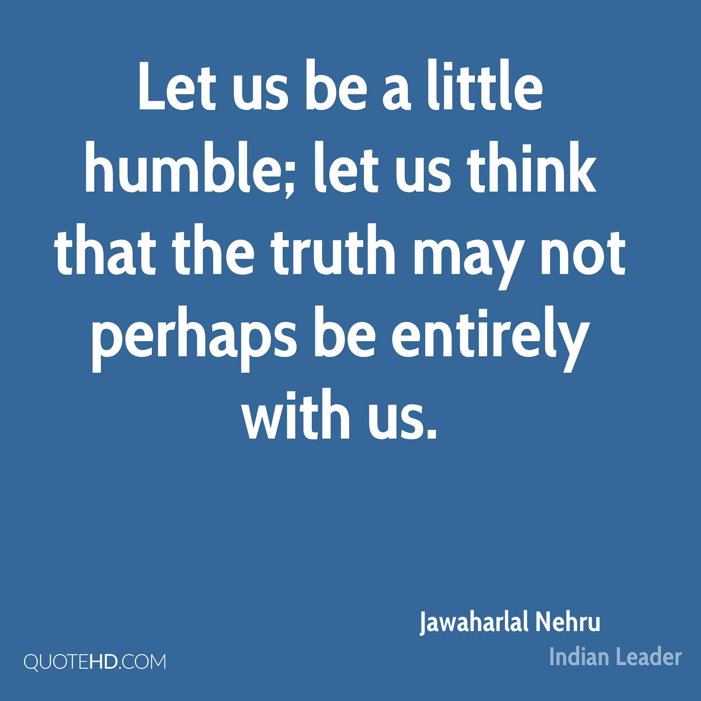 Let us be a little humble; let us think that the truth may not perhaps be entirely with us.