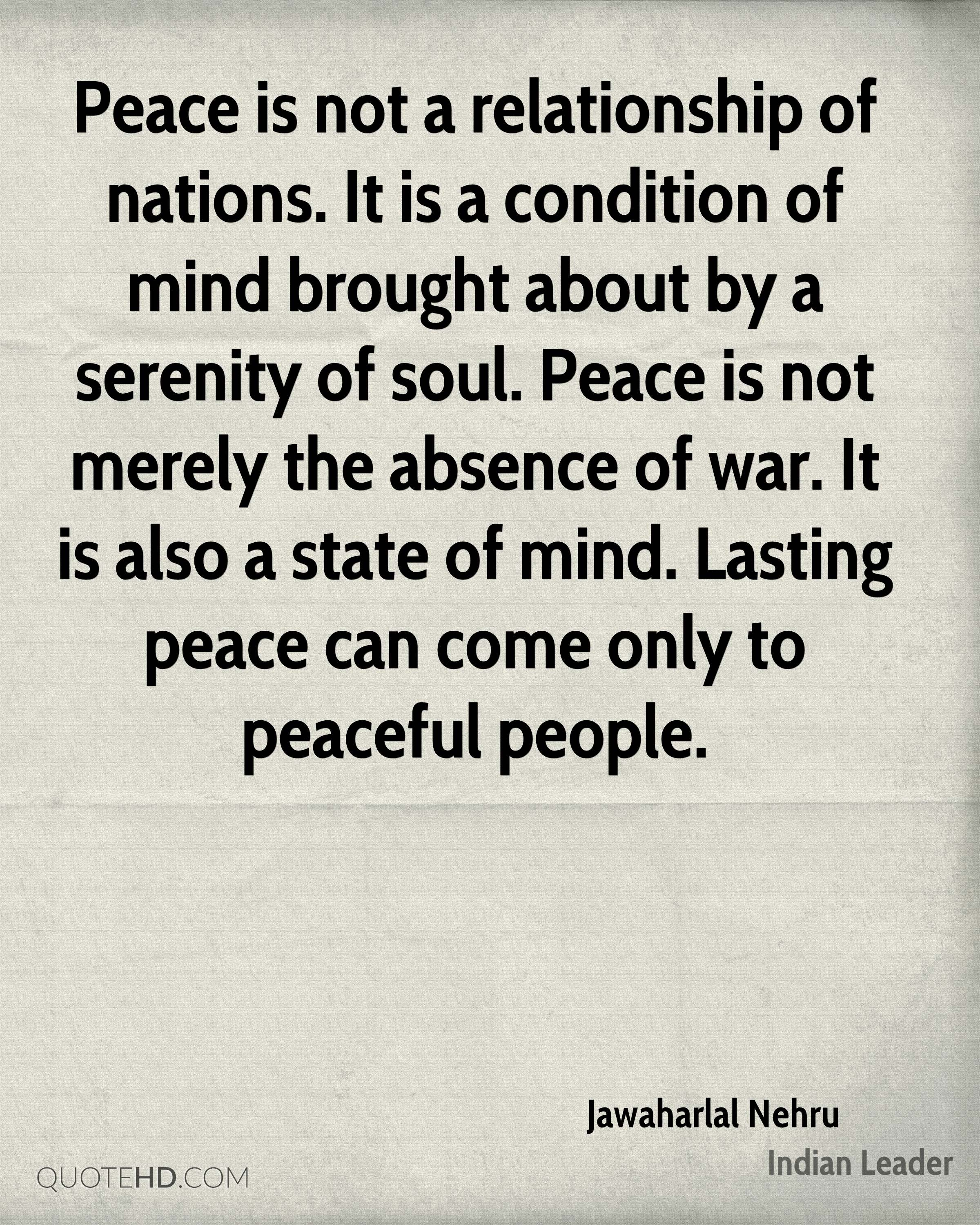 Peace is not a relationship of nations. It is a condition of mind brought about by a serenity of soul. Peace is not merely the absence of war. It is also a state of mind. Lasting peace can come only to peaceful people.