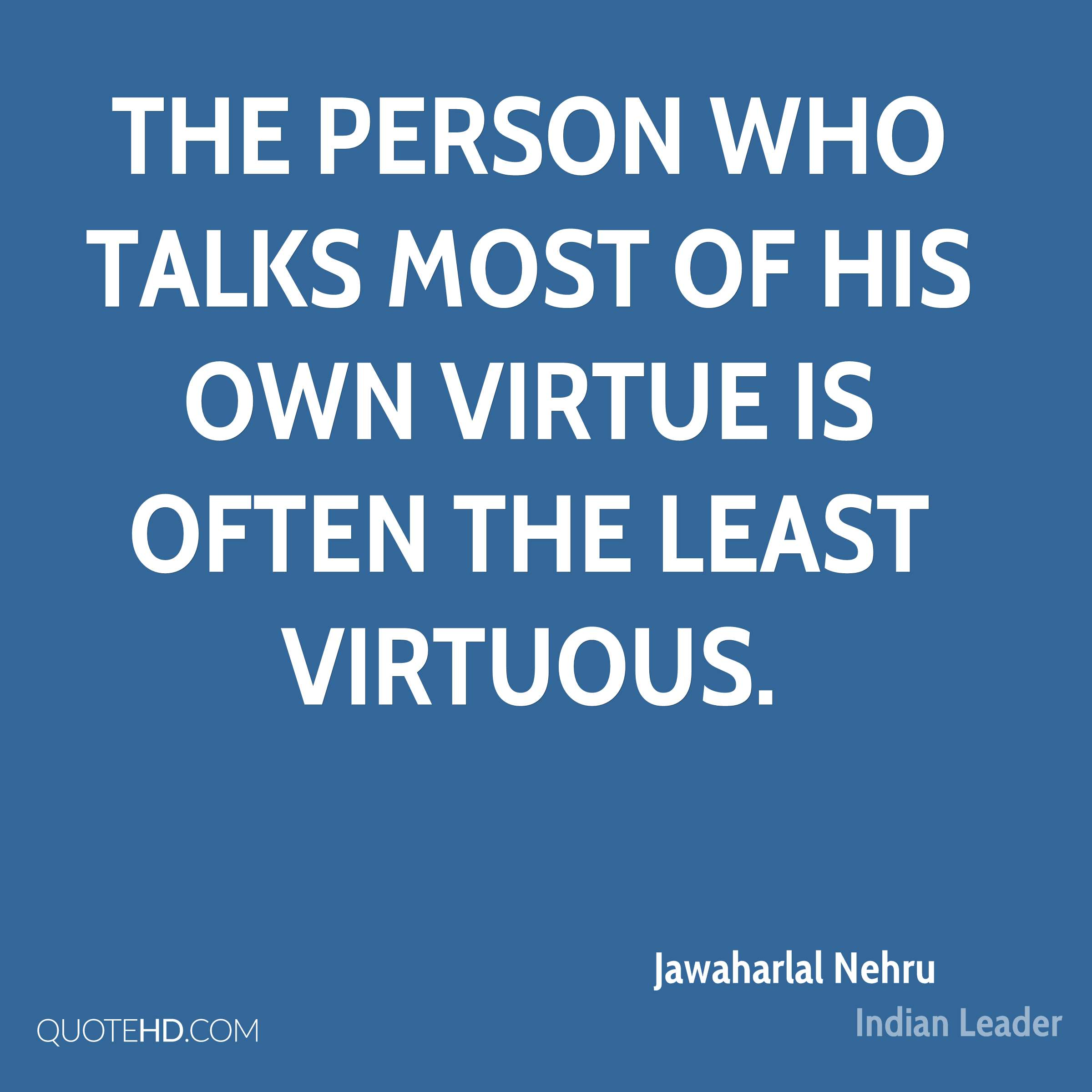 The person who talks most of his own virtue is often the least virtuous.