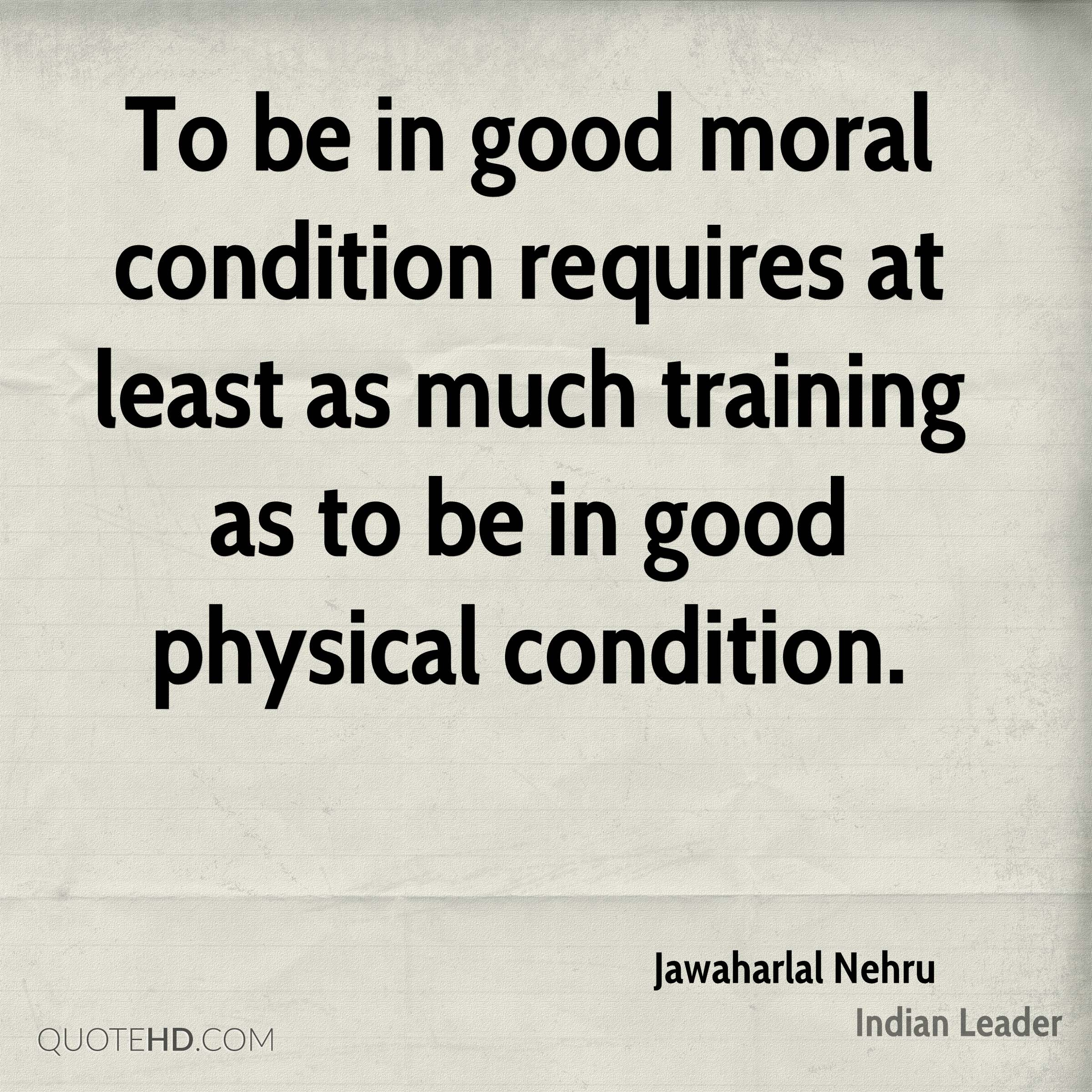 To be in good moral condition requires at least as much training as to be in good physical condition.